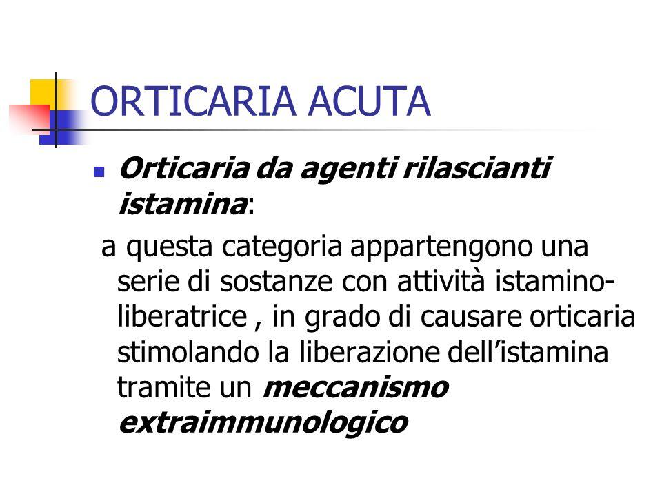 ORTICARIA ACUTA Orticaria da agenti rilascianti istamina: a questa categoria appartengono una serie di sostanze con attività istamino- liberatrice, in grado di causare orticaria stimolando la liberazione dellistamina tramite un meccanismo extraimmunologico