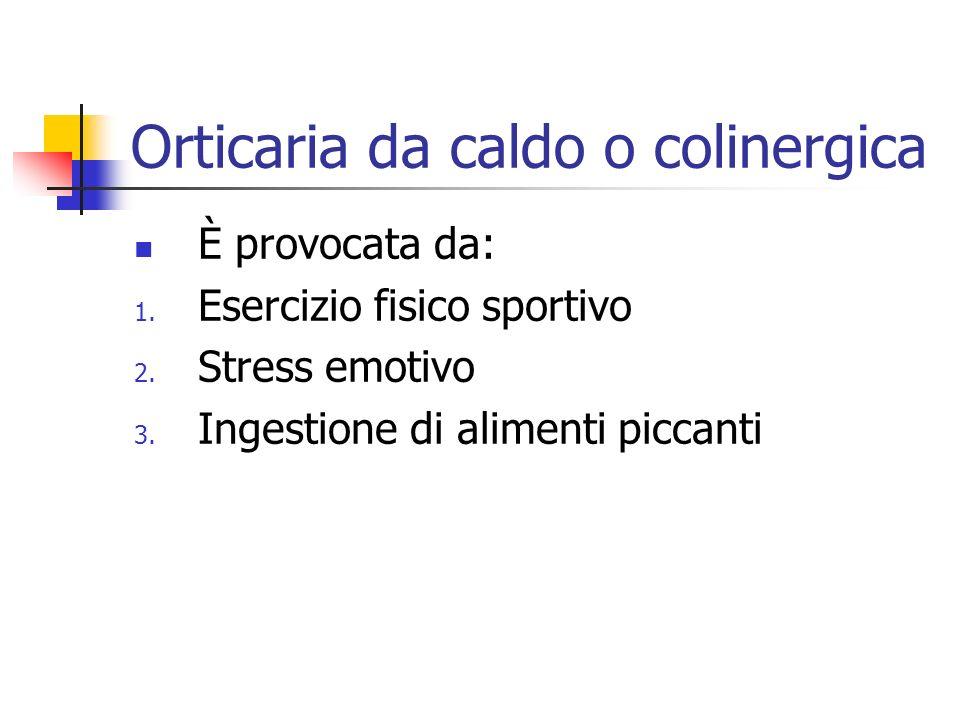 Orticaria da caldo o colinergica È provocata da: 1.