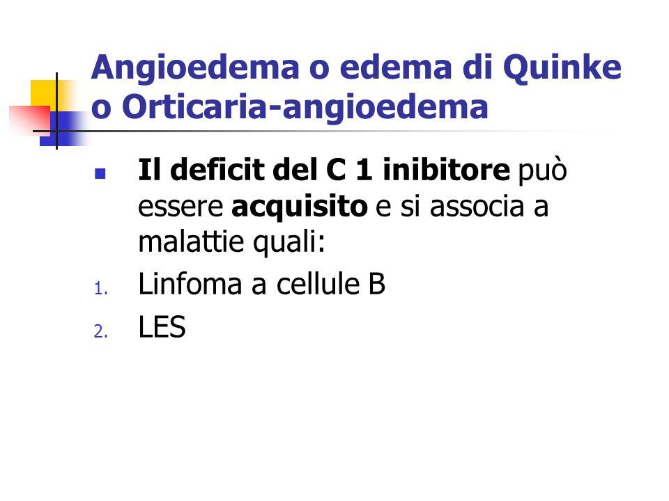 Angioedema o edema di Quinke o Orticaria-angioedema Il deficit del C 1 inibitore può essere acquisito e si associa a malattie quali: 1.