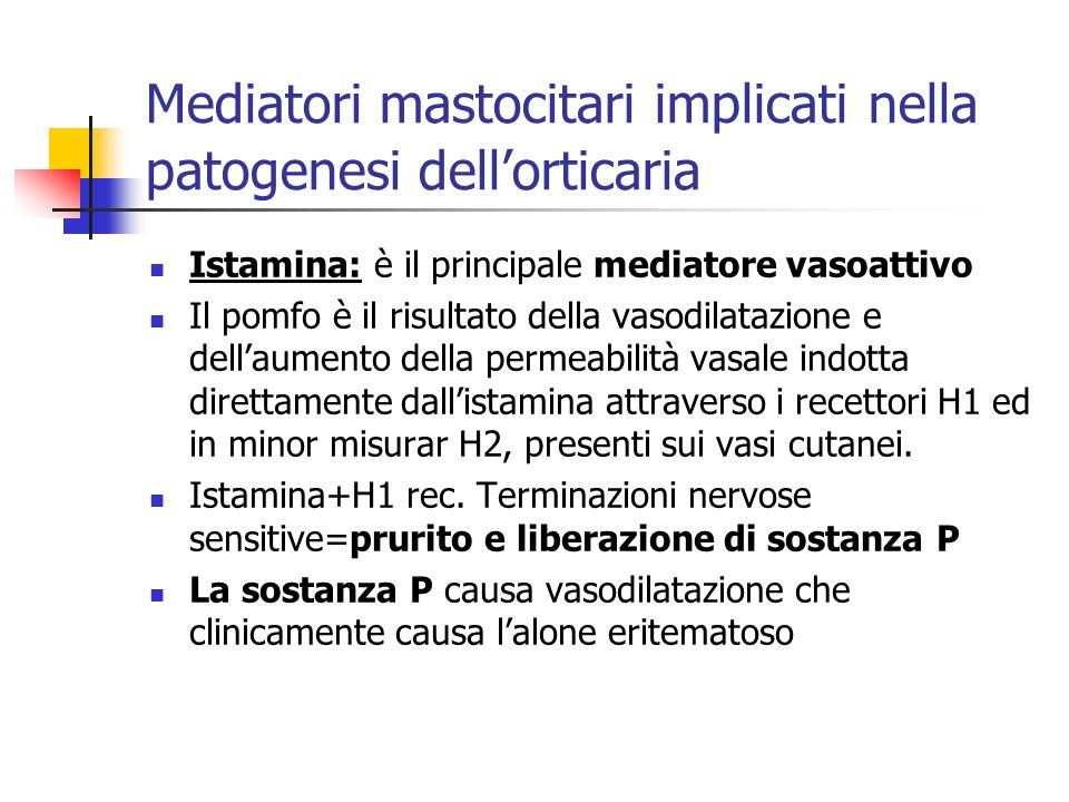 Mediatori mastocitari implicati nella patogenesi dellorticaria Istamina: è il principale mediatore vasoattivo Il pomfo è il risultato della vasodilatazione e dellaumento della permeabilità vasale indotta direttamente dallistamina attraverso i recettori H1 ed in minor misurar H2, presenti sui vasi cutanei.