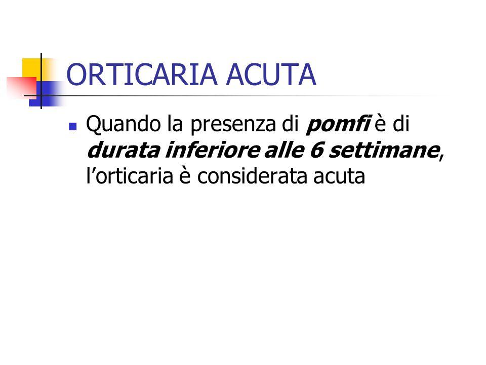 ORTICARIA ACUTA Quando la presenza di pomfi è di durata inferiore alle 6 settimane, lorticaria è considerata acuta