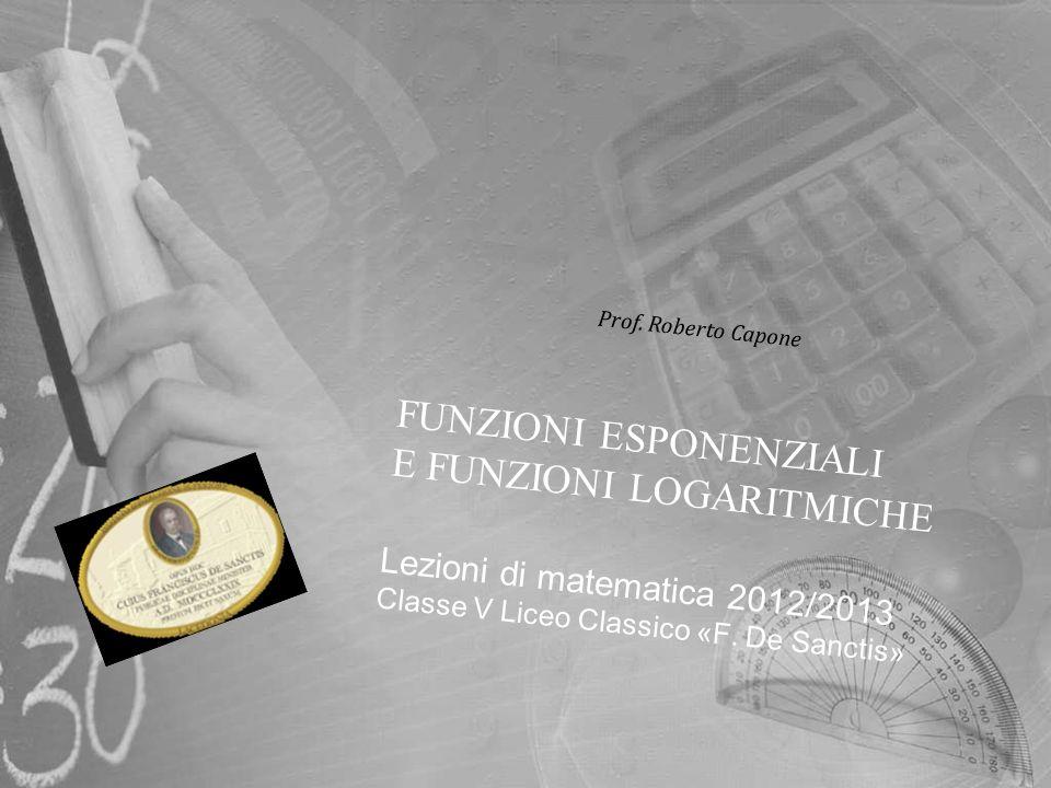 FUNZIONI ESPONENZIALI E FUNZIONI LOGARITMICHE Lezioni di matematica 2012/2013 Classe V Liceo Classico «F. De Sanctis» Prof. Roberto Capone