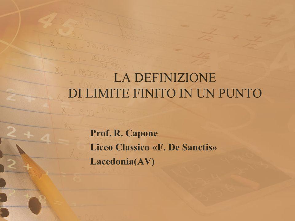 LA DEFINIZIONE DI LIMITE FINITO IN UN PUNTO Prof. R. Capone Liceo Classico «F. De Sanctis» Lacedonia(AV)