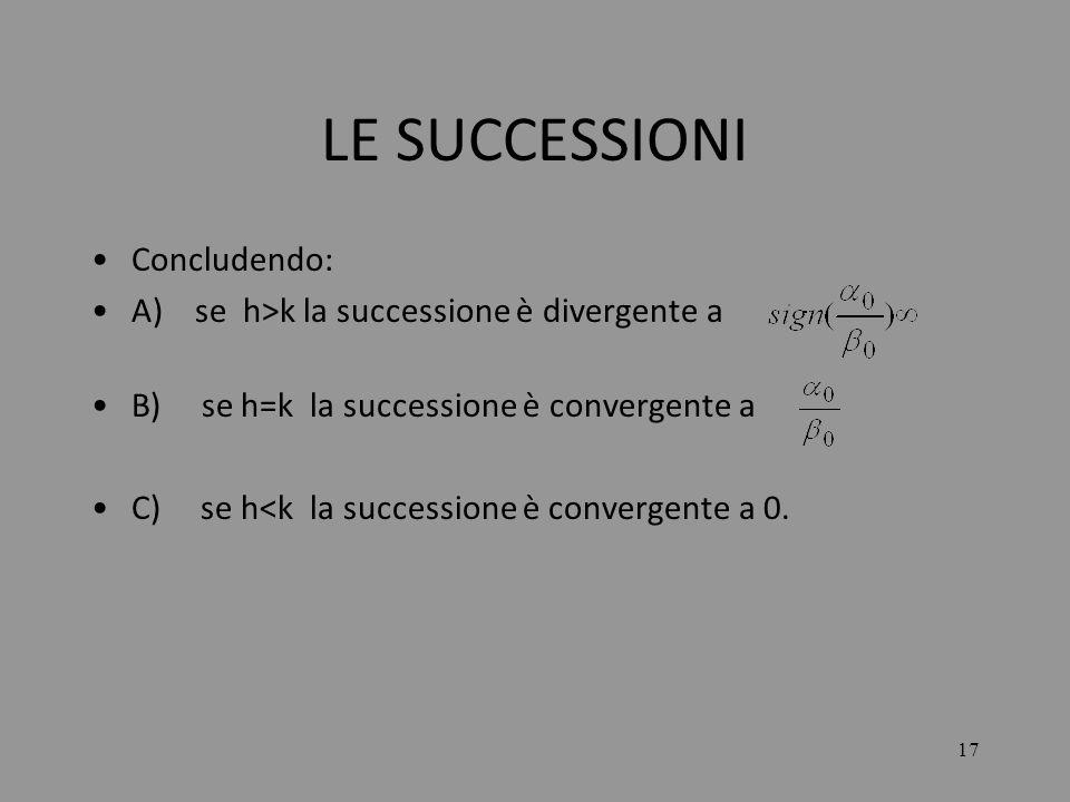 17 LE SUCCESSIONI Concludendo: A) se h>k la successione è divergente a B) se h=k la successione è convergente a C) se h<k la successione è convergente