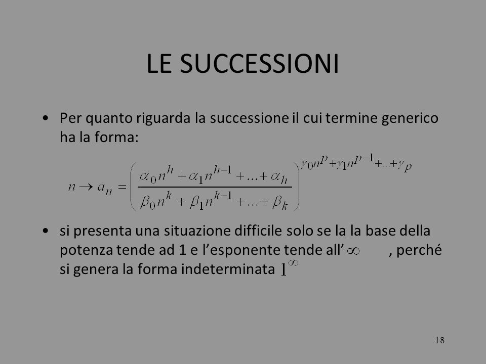 18 LE SUCCESSIONI Per quanto riguarda la successione il cui termine generico ha la forma: si presenta una situazione difficile solo se la la base dell
