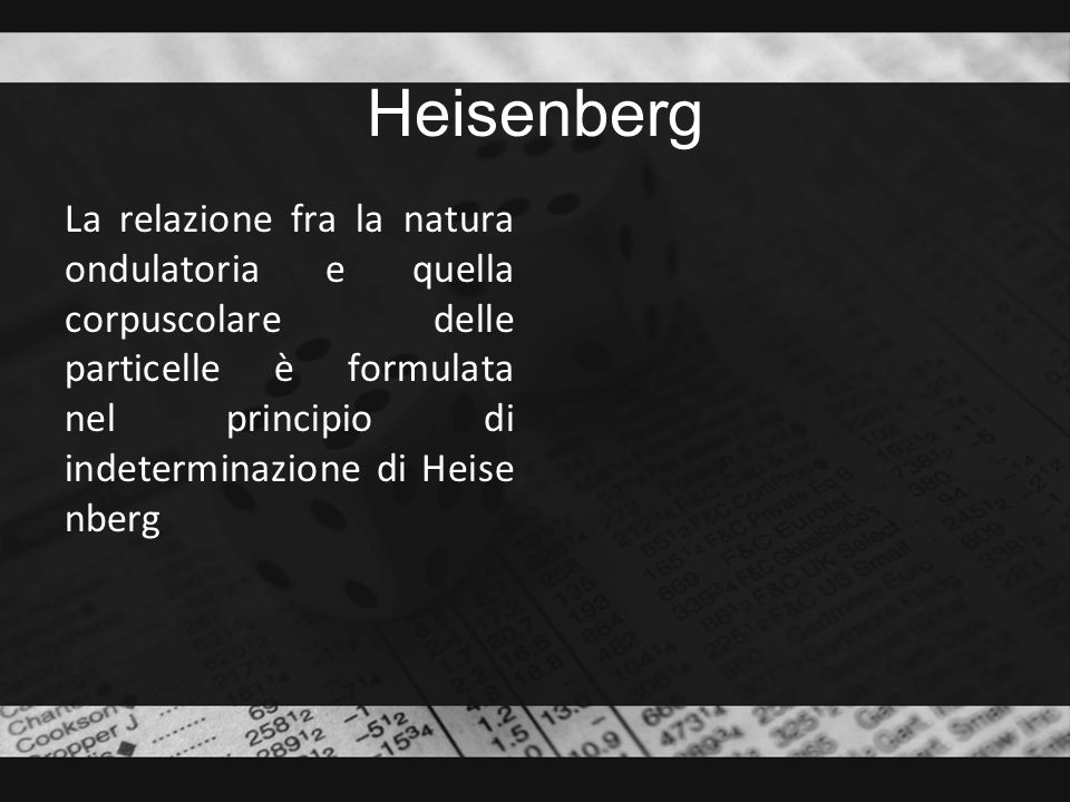 Heisenberg La relazione fra la natura ondulatoria e quella corpuscolare delle particelle è formulata nel principio di indeterminazione di Heise nberg
