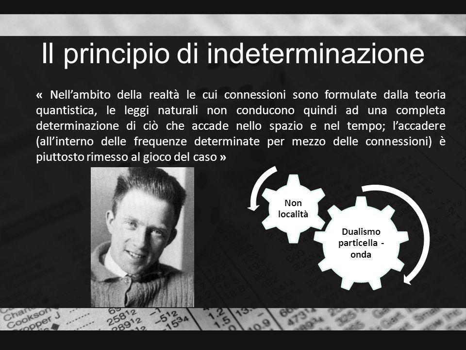 Il principio di indeterminazione « Nellambito della realtà le cui connessioni sono formulate dalla teoria quantistica, le leggi naturali non conducono