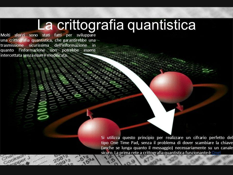 La crittografia quantistica Molti sforzi sono stati fatti per sviluppare una crittografia quantistica, che garantirebbe una trasmissione sicurissima d