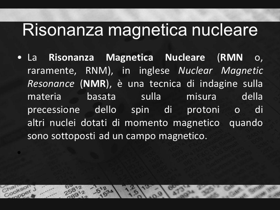 Risonanza magnetica nucleare La Risonanza Magnetica Nucleare (RMN o, raramente, RNM), in inglese Nuclear Magnetic Resonance (NMR), è una tecnica di in