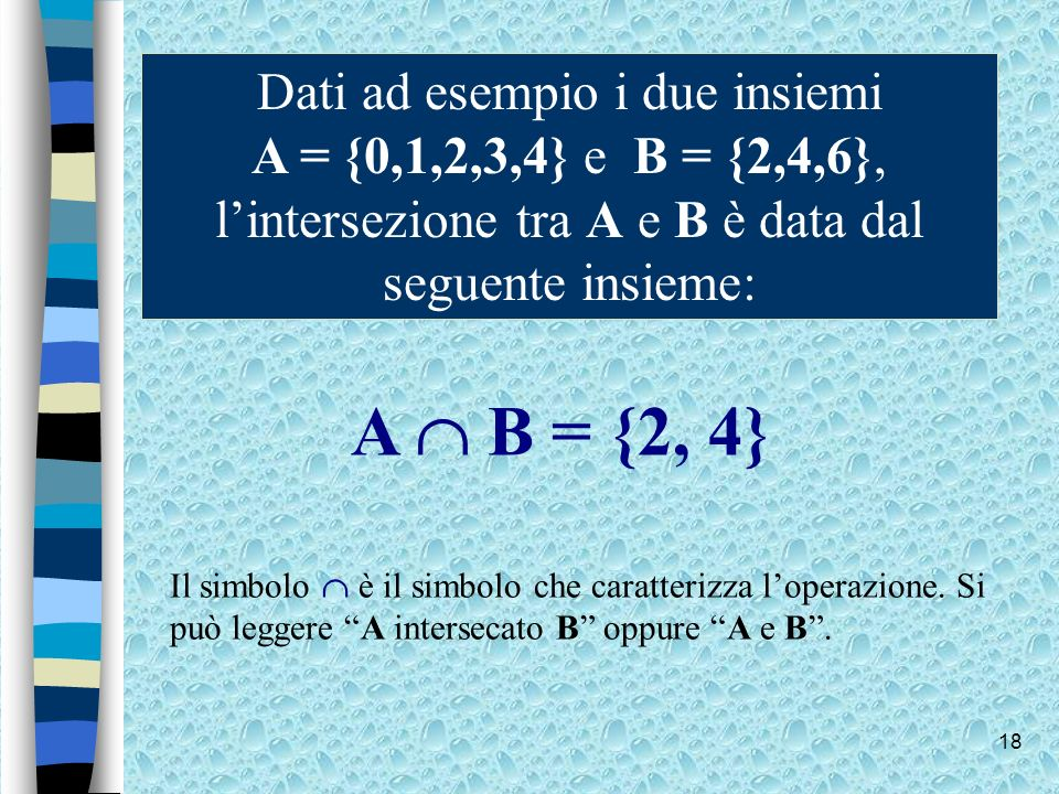18 Dati ad esempio i due insiemi A = {0,1,2,3,4} e B = {2,4,6}, lintersezione tra A e B è data dal seguente insieme: A B = {2, 4} Il simbolo è il simb