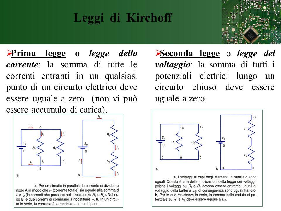 Leggi di Kirchoff Prima legge o legge della corrente: la somma di tutte le correnti entranti in un qualsiasi punto di un circuito elettrico deve esser