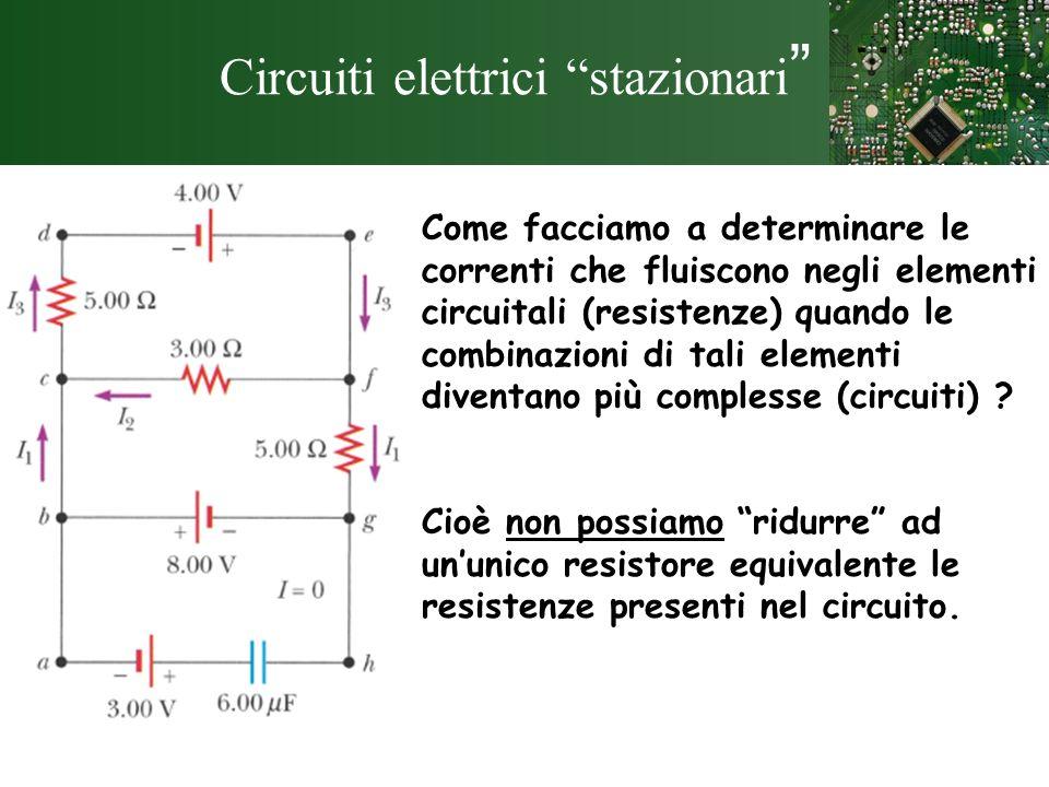 Circuiti elettrici stazionari Come facciamo a determinare le correnti che fluiscono negli elementi circuitali (resistenze) quando le combinazioni di t