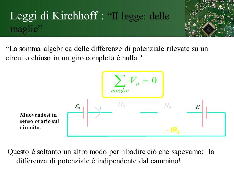 Leggi di Kirchhoff : II legge: delle maglie La somma algebrica delle differenze di potenziale rilevate su un circuito chiuso in un giro completo è nul