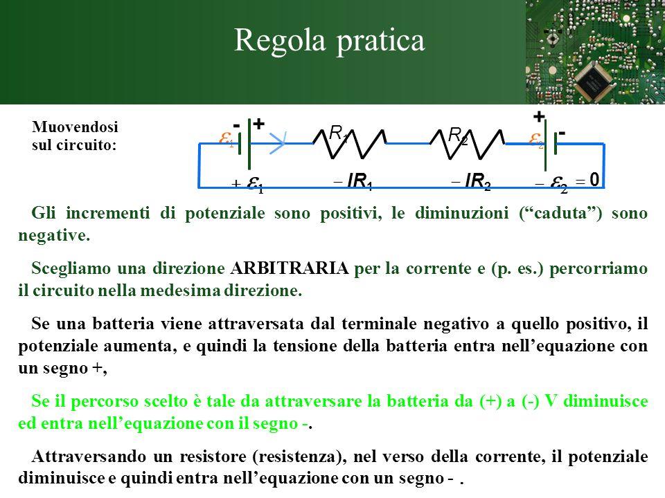 Regola pratica Muovendosi sul circuito: Gli incrementi di potenziale sono positivi, le diminuzioni (caduta) sono negative. Scegliamo una direzione ARB