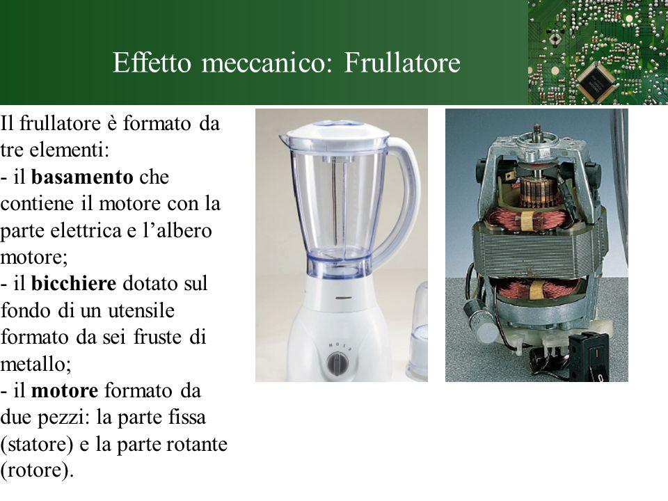 Effetto meccanico: Frullatore Il frullatore è formato da tre elementi: - il basamento che contiene il motore con la parte elettrica e lalbero motore;
