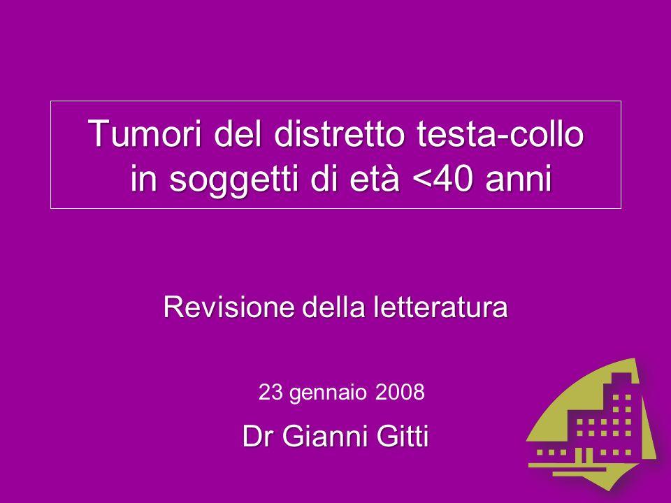 Tumori del distretto testa-collo in soggetti di età <40 anni Revisione della letteratura Dr Gianni Gitti 23 gennaio 2008