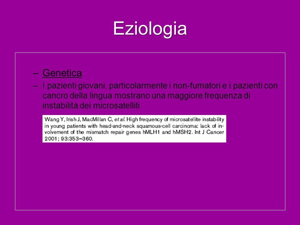 Eziologia –Genetica : –I pazienti giovani, particolarmente i non-fumatori e i pazienti con cancro della lingua mostrano una maggiore frequenza di inst