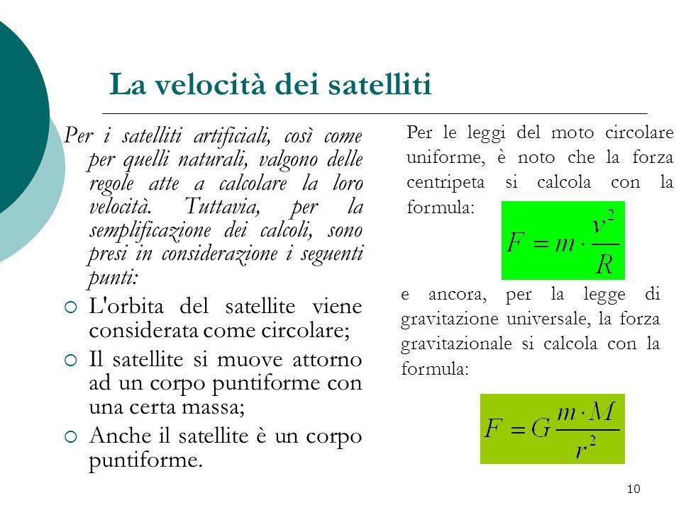 La velocità dei satelliti Per i satelliti artificiali, così come per quelli naturali, valgono delle regole atte a calcolare la loro velocità. Tuttavia