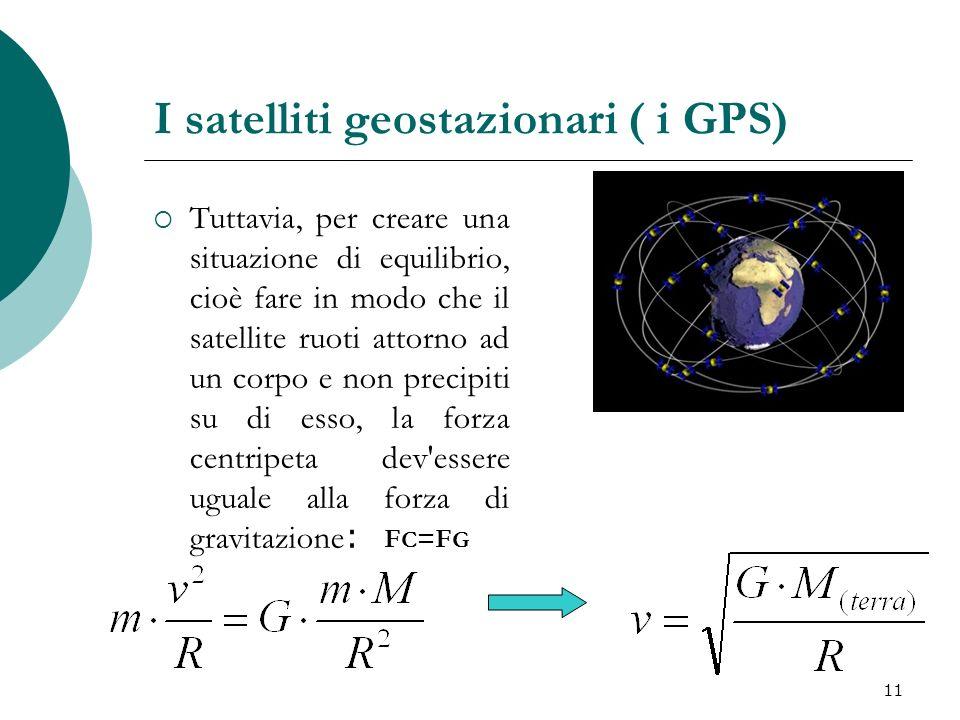 I satelliti geostazionari ( i GPS) Tuttavia, per creare una situazione di equilibrio, cioè fare in modo che il satellite ruoti attorno ad un corpo e n
