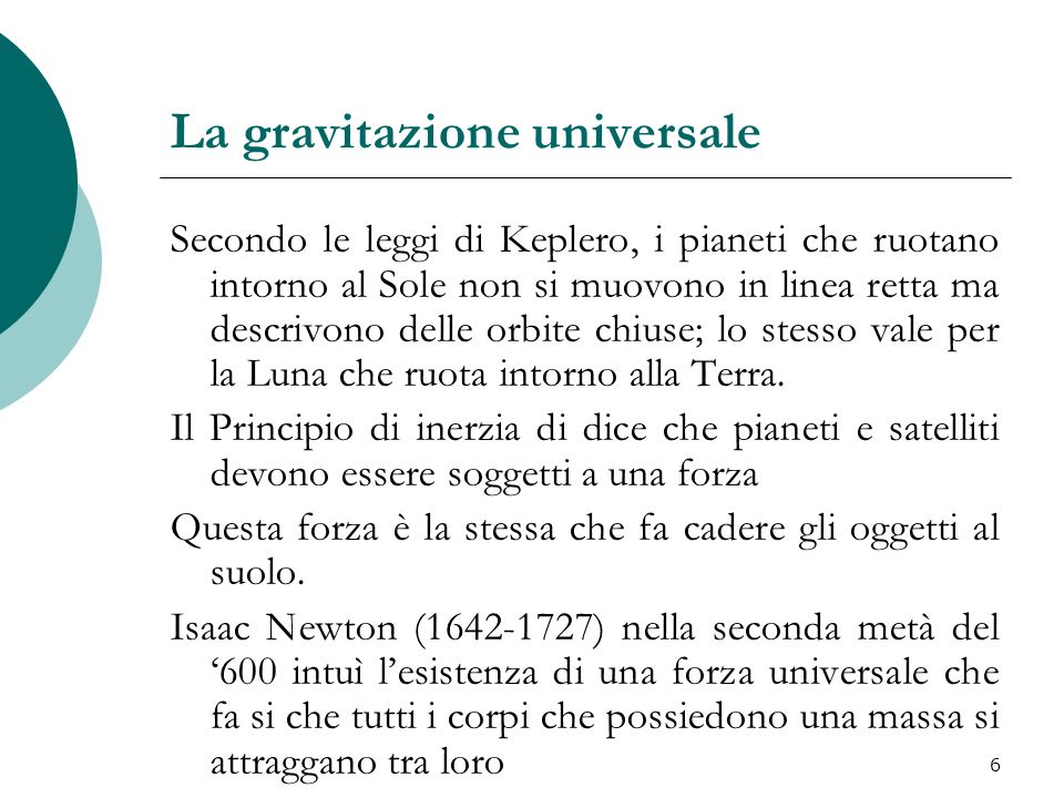 La gravitazione universale Secondo le leggi di Keplero, i pianeti che ruotano intorno al Sole non si muovono in linea retta ma descrivono delle orbite