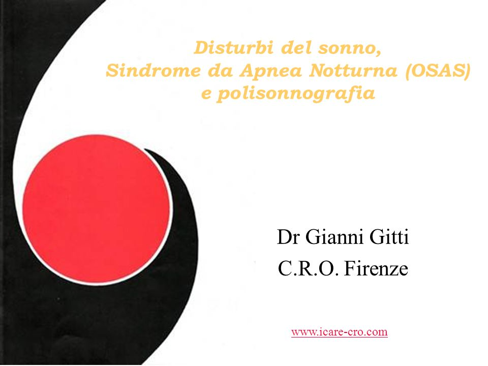 Disturbi del sonno, Sindrome da Apnea Notturna (OSAS) e polisonnografia Dr Gianni Gitti C.R.O. Firenze www.icare-cro.com