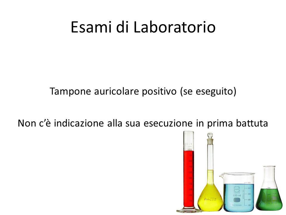 Esami di Laboratorio Tampone auricolare positivo (se eseguito) Non cè indicazione alla sua esecuzione in prima battuta