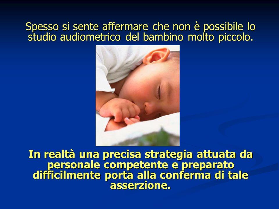 Spesso si sente affermare che non è possibile lo studio audiometrico del bambino molto piccolo. In realtà una precisa strategia attuata da personale c