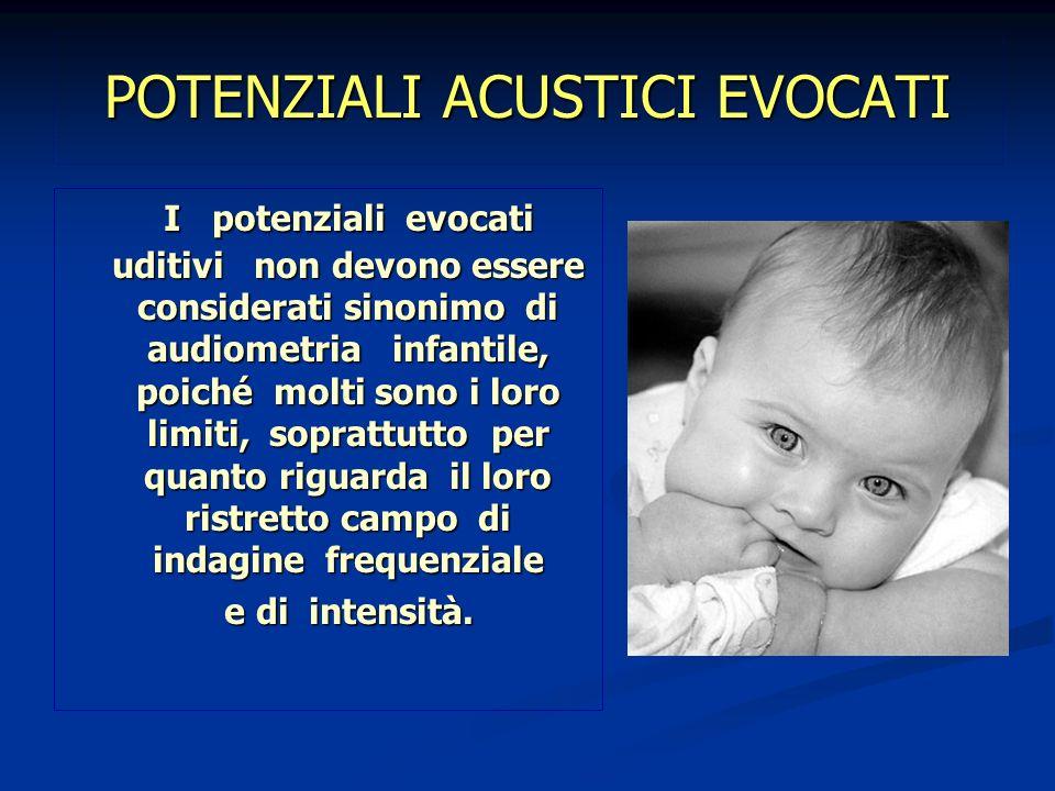 POTENZIALI ACUSTICI EVOCATI I potenziali evocati uditivi non devono essere considerati sinonimo di audiometria infantile, poiché molti sono i loro lim