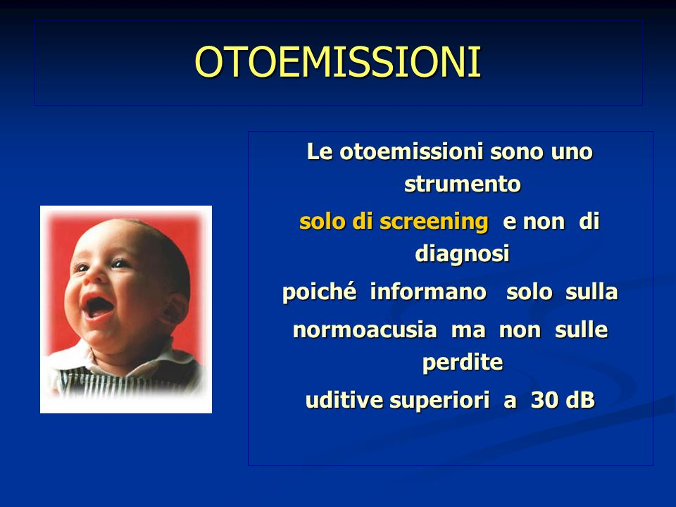 OTOEMISSIONI Le otoemissioni sono uno strumento solo di screening e non di diagnosi poiché informano solo sulla normoacusia ma non sulle perdite uditi