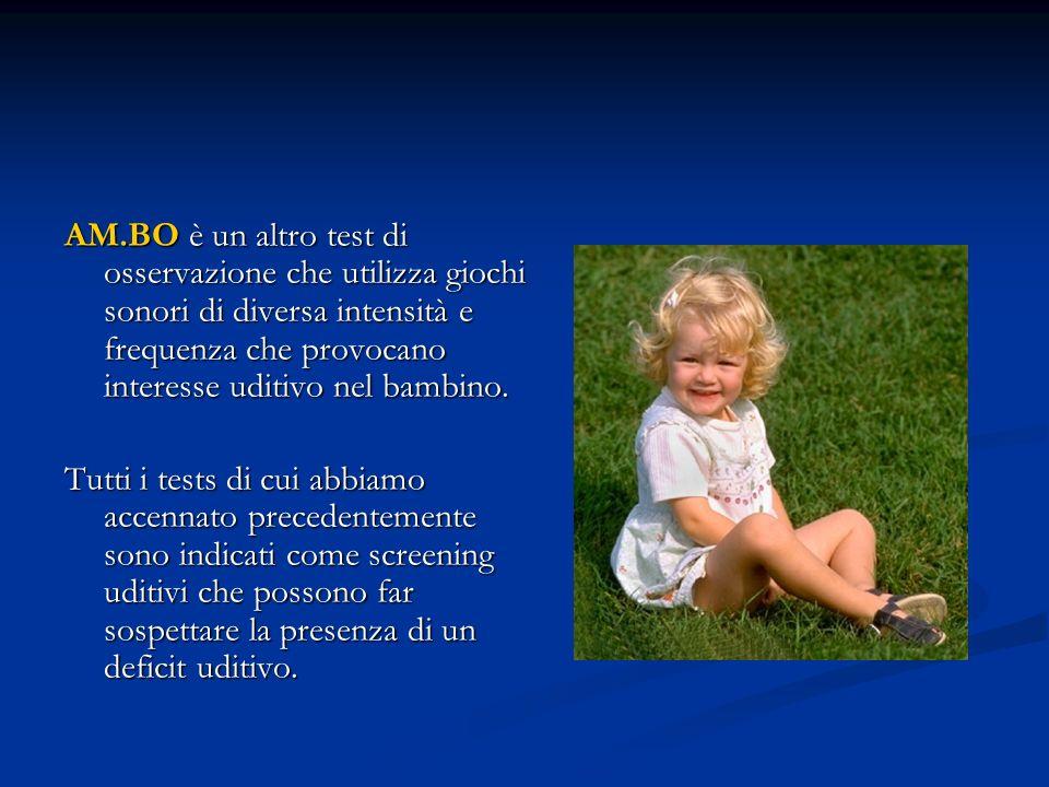 AM.BO è un altro test di osservazione che utilizza giochi sonori di diversa intensità e frequenza che provocano interesse uditivo nel bambino. Tutti i