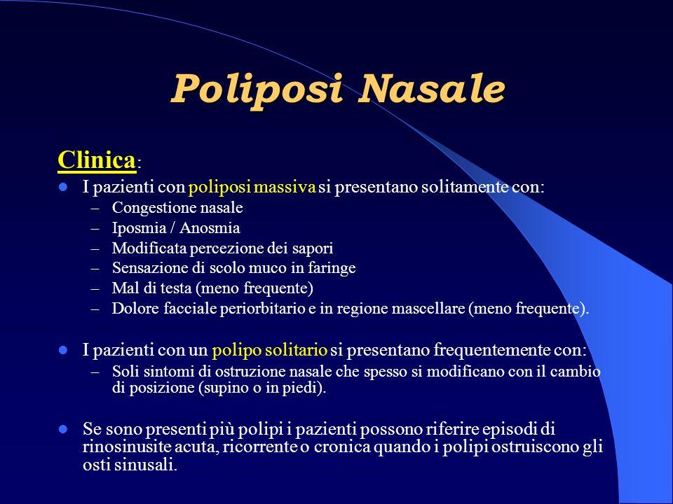 Clinica : I pazienti con poliposi massiva si presentano solitamente con: – Congestione nasale – Iposmia / Anosmia – Modificata percezione dei sapori – Sensazione di scolo muco in faringe – Mal di testa (meno frequente) – Dolore facciale periorbitario e in regione mascellare (meno frequente).