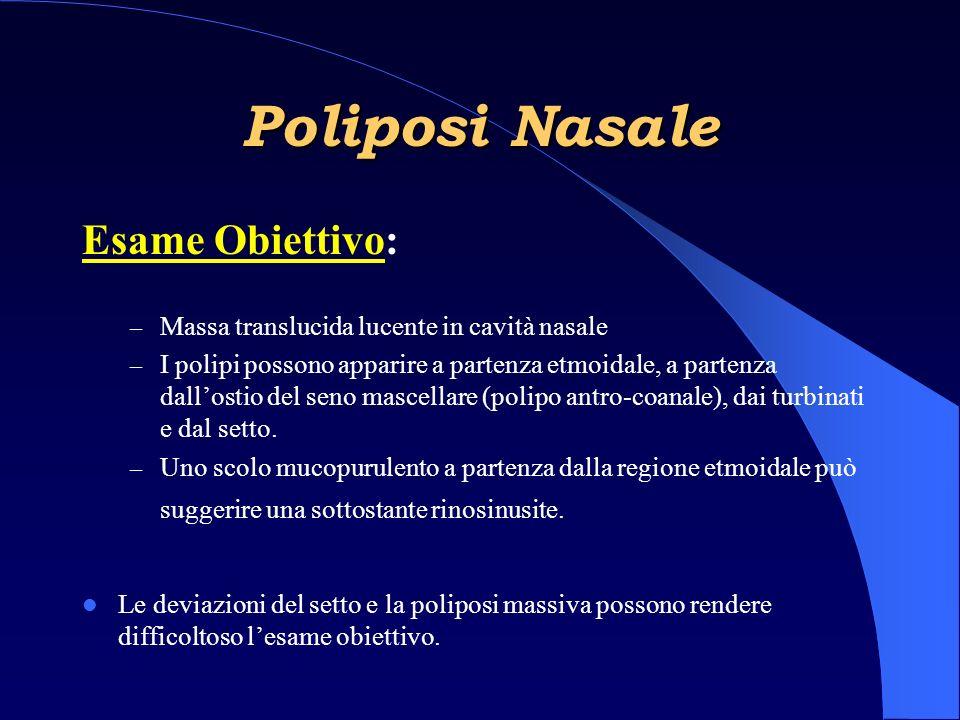 Esame Obiettivo: – Massa translucida lucente in cavità nasale – I polipi possono apparire a partenza etmoidale, a partenza dallostio del seno mascellare (polipo antro-coanale), dai turbinati e dal setto.