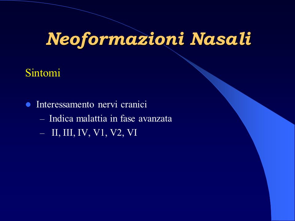 Neoformazioni Nasali Sintomi Interessamento nervi cranici – Indica malattia in fase avanzata – II, III, IV, V1, V2, VI