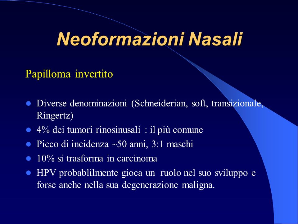Papilloma invertito Diverse denominazioni (Schneiderian, soft, transizionale, Ringertz) 4% dei tumori rinosinusali : il più comune Picco di incidenza ~50 anni, 3:1 maschi 10% si trasforma in carcinoma HPV probablilmente gioca un ruolo nel suo sviluppo e forse anche nella sua degenerazione maligna.