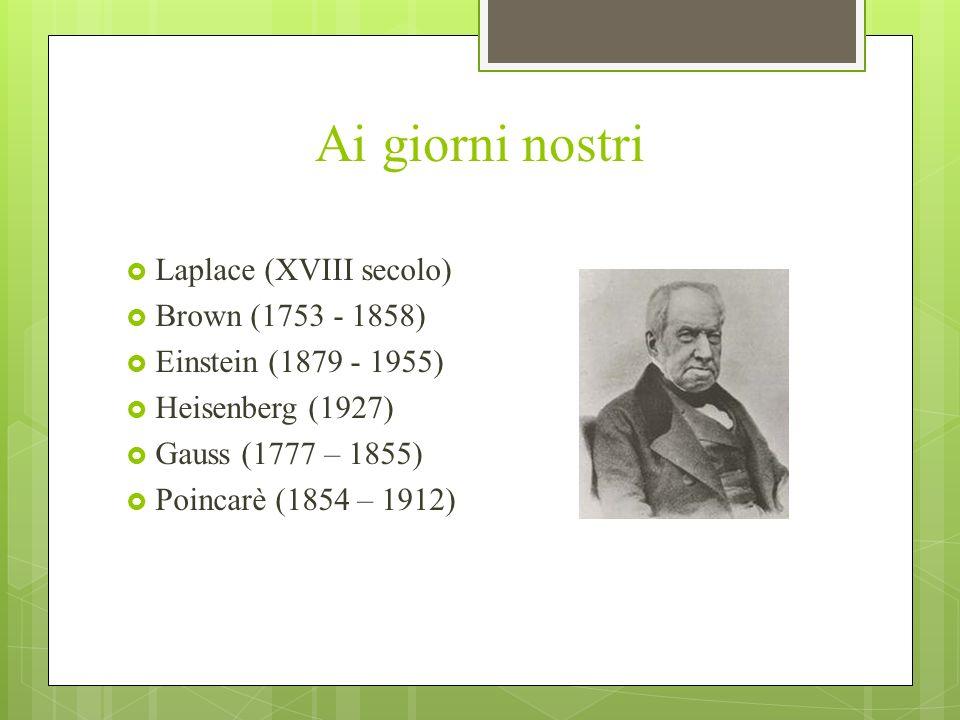 Ai giorni nostri Laplace (XVIII secolo) Brown (1753 - 1858) Einstein (1879 - 1955) Heisenberg (1927) Gauss (1777 – 1855) Poincarè (1854 – 1912)