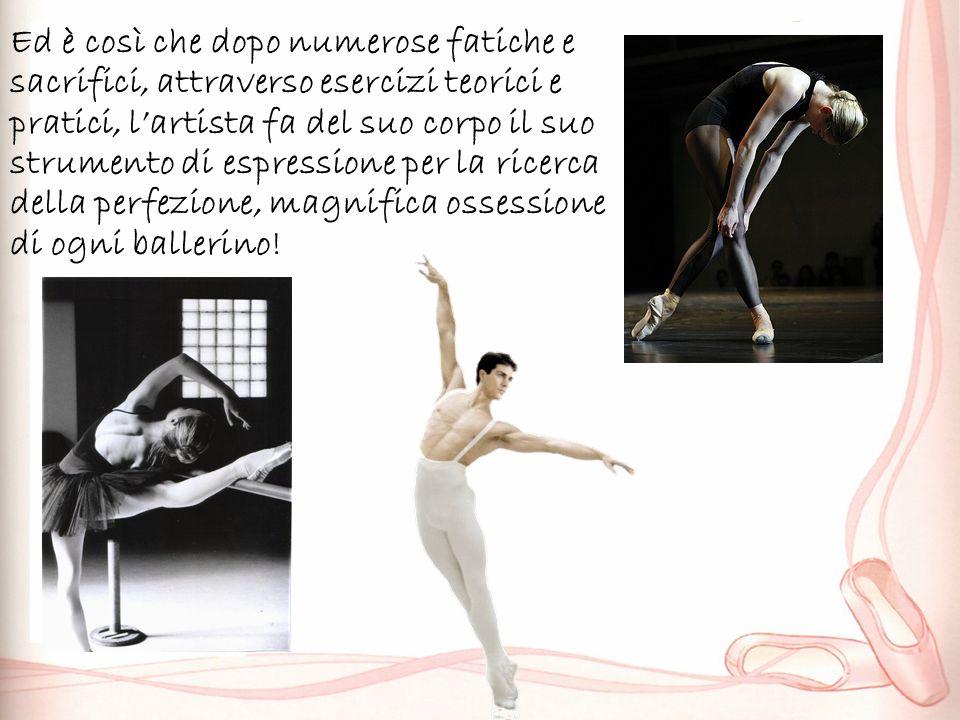 Ed è così che dopo numerose fatiche e sacrifici, attraverso esercizi teorici e pratici, lartista fa del suo corpo il suo strumento di espressione per la ricerca della perfezione, magnifica ossessione di ogni ballerino!