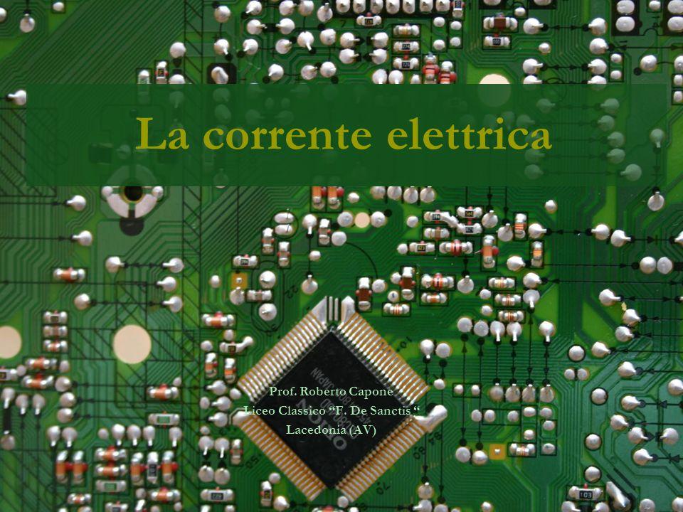 La corrente elettrica Prof. Roberto Capone Liceo Classico F. De Sanctis Lacedonia (AV)