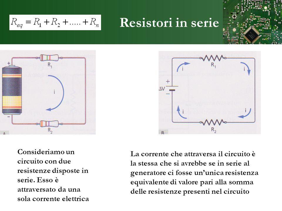 Resistori in serie Consideriamo un circuito con due resistenze disposte in serie. Esso è attraversato da una sola corrente elettrica La corrente che a