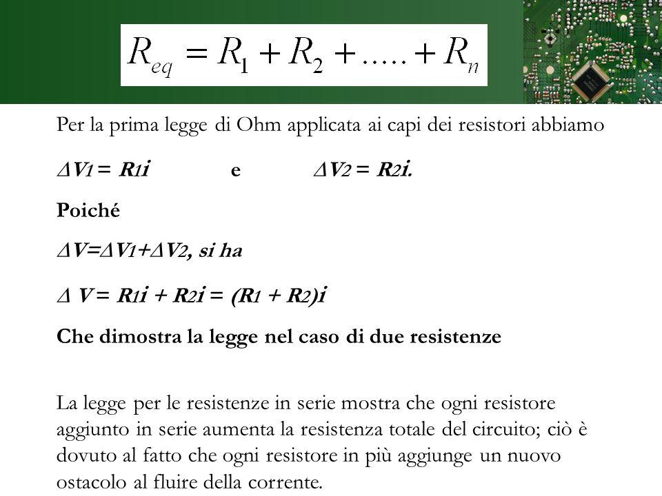 Dimostrazione Per la prima legge di Ohm applicata ai capi dei resistori abbiamo V 1 = R 1 i e V 2 = R 2 i. Poiché V=V 1 +V 2, si ha V = R 1 i + R 2 i