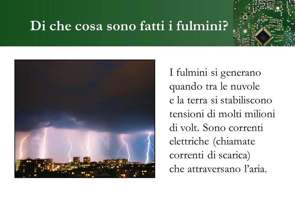 Di che cosa sono fatti i fulmini? I fulmini si generano quando tra le nuvole e la terra si stabiliscono tensioni di molti milioni di volt. Sono corren