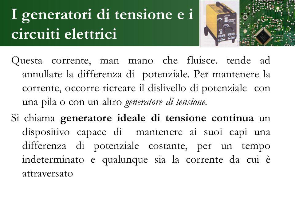 I generatori di tensione e i circuiti elettrici Questa corrente, man mano che fluisce. tende ad annullare la differenza di potenziale. Per mantenere l
