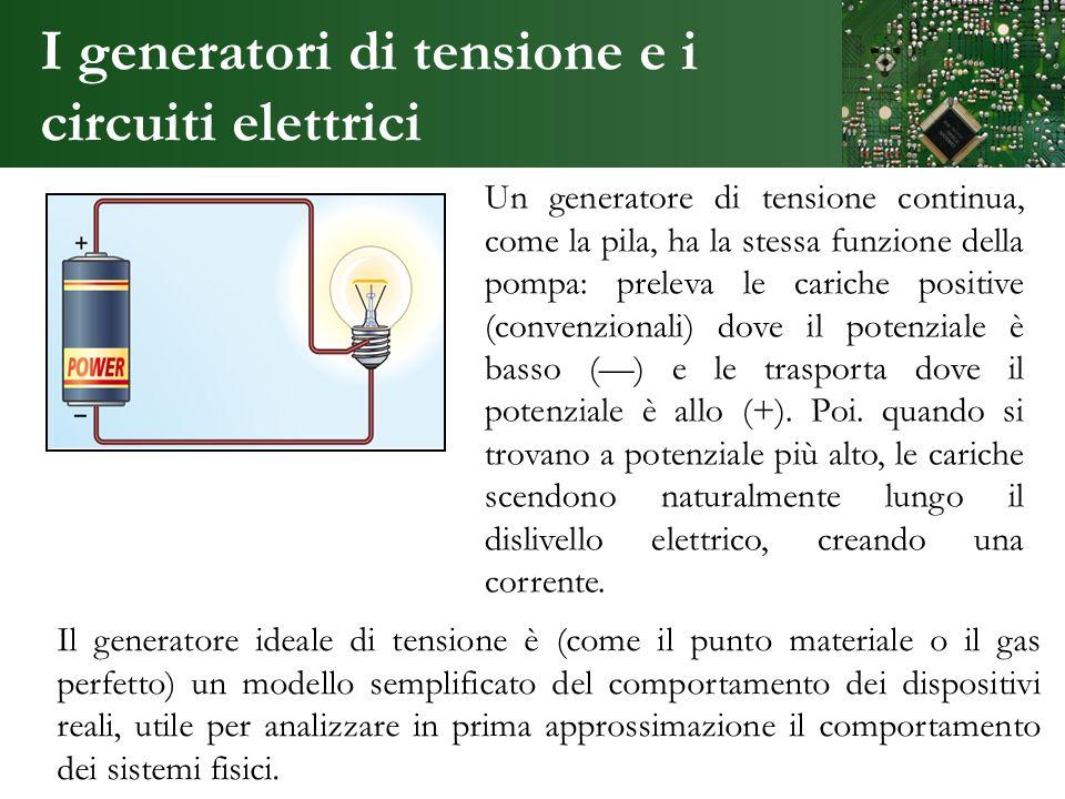 I generatori di tensione e i circuiti elettrici Un generatore di tensione continua, come la pila, ha la stessa funzione della pompa: preleva le carich
