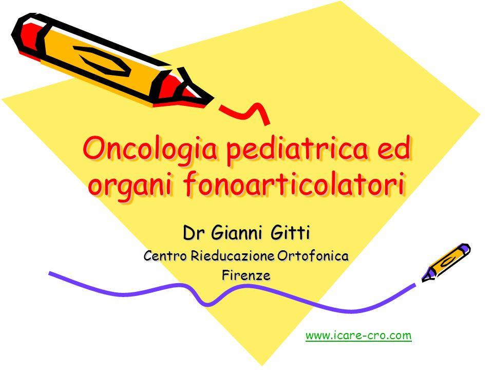 Oncologia pediatrica ed organi fonoarticolatori Dr Gianni Gitti Centro Rieducazione Ortofonica Firenze www.icare-cro.com