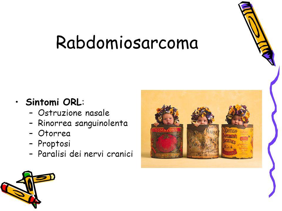 Rabdomiosarcoma Sintomi ORL: –Ostruzione nasale –Rinorrea sanguinolenta –Otorrea –Proptosi –Paralisi dei nervi cranici