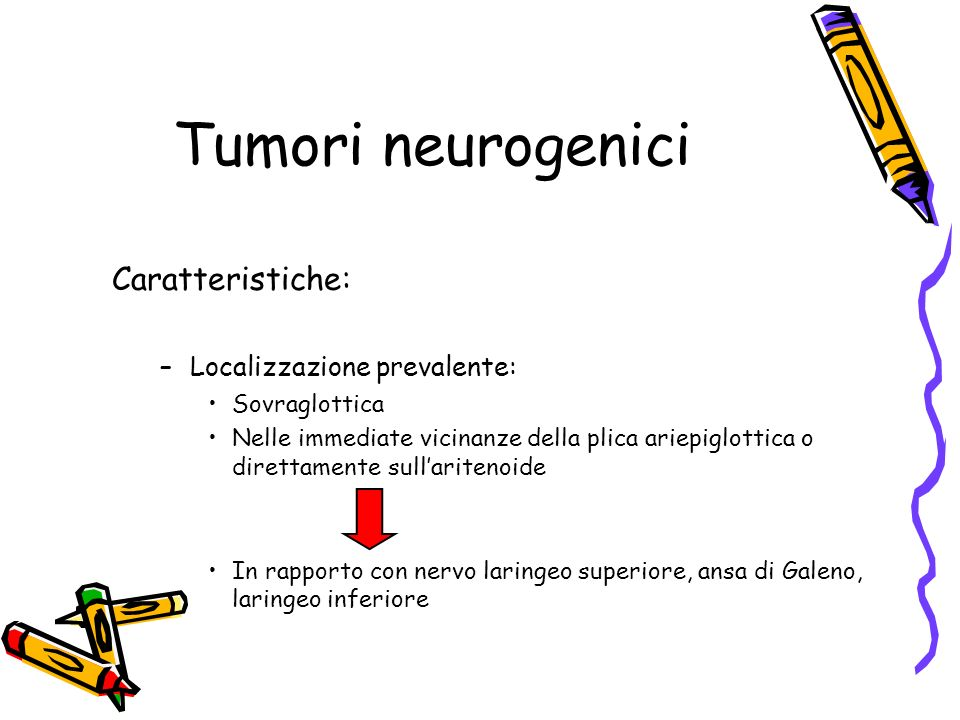 Tumori neurogenici Caratteristiche: –Localizzazione prevalente: Sovraglottica Nelle immediate vicinanze della plica ariepiglottica o direttamente sull
