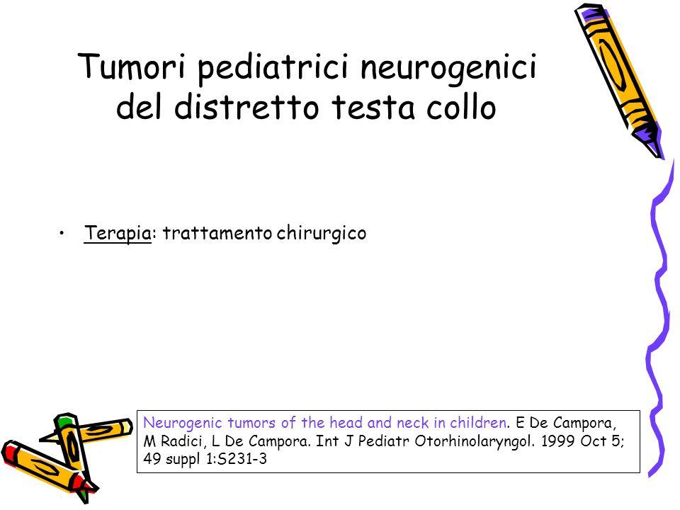 Terapia: trattamento chirurgico Neurogenic tumors of the head and neck in children. E De Campora, M Radici, L De Campora. Int J Pediatr Otorhinolaryng