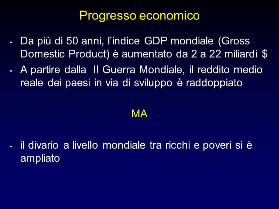 Progresso economico Da più di 50 anni, lindice GDP mondiale (Gross Domestic Product) è aumentato da 2 a 22 miliardi $ A partire dalla II Guerra Mondiale, il reddito medio reale dei paesi in via di sviluppo è raddoppiato MA il divario a livello mondiale tra ricchi e poveri si è ampliato