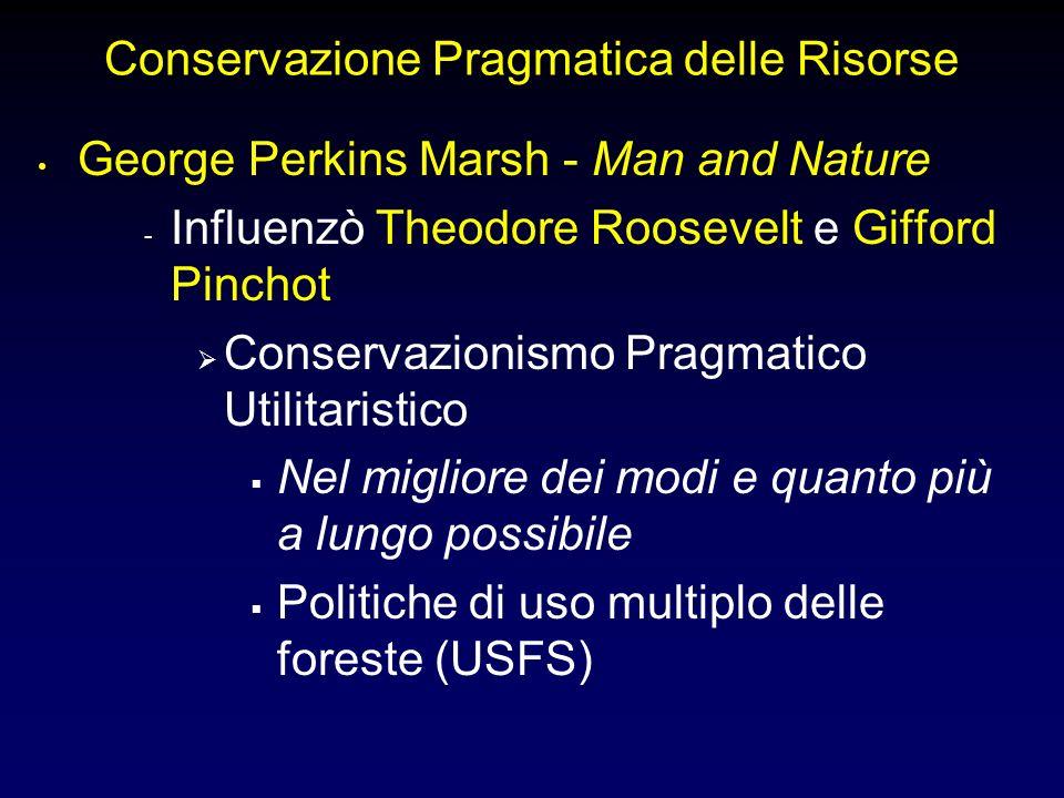 Conservazione Pragmatica delle Risorse George Perkins Marsh - Man and Nature - Influenzò Theodore Roosevelt e Gifford Pinchot Conservazionismo Pragmatico Utilitaristico Nel migliore dei modi e quanto più a lungo possibile Politiche di uso multiplo delle foreste (USFS)