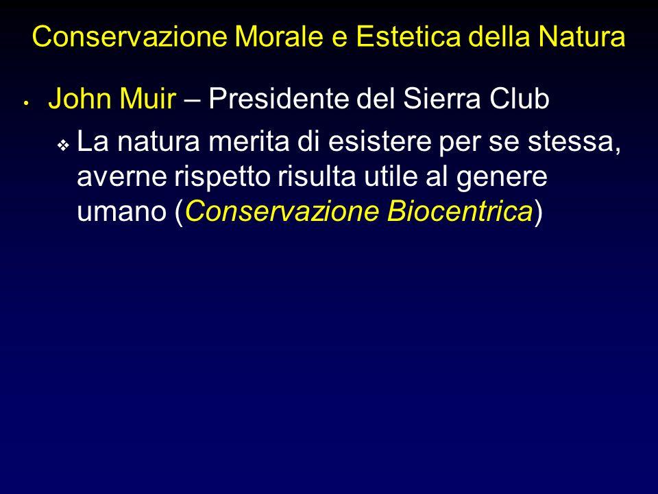 Conservazione Morale e Estetica della Natura John Muir – Presidente del Sierra Club La natura merita di esistere per se stessa, averne rispetto risulta utile al genere umano (Conservazione Biocentrica)