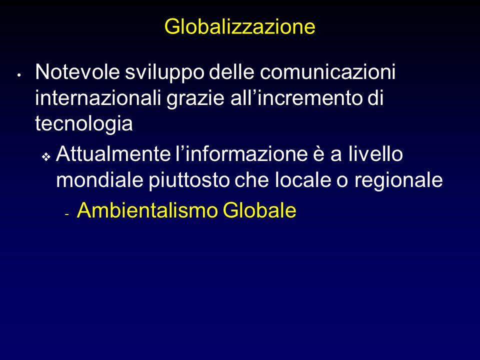 Globalizzazione Notevole sviluppo delle comunicazioni internazionali grazie allincremento di tecnologia Attualmente linformazione è a livello mondiale piuttosto che locale o regionale - Ambientalismo Globale